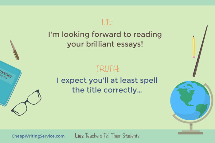 Lies Teachers Tell Their Students - I am looking forward to reading your brilliant essays.