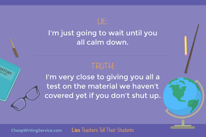 Lies Teachers Tell Their Students - I'm just going to wait until it's quiet.