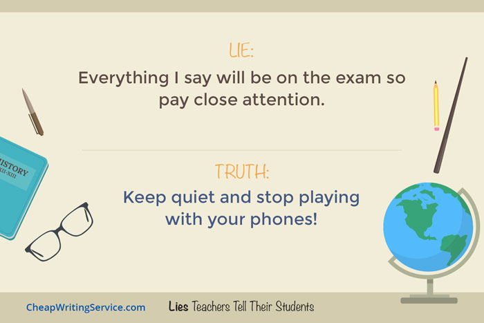 Lies Teachers Tell Their Students - Everything I say will be on the exam.