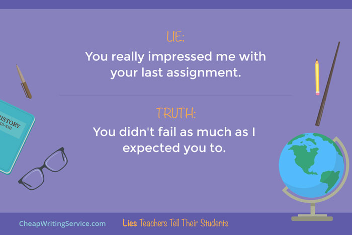 Lies Teachers Tell Their Students - You really impressed me with your last assignment.