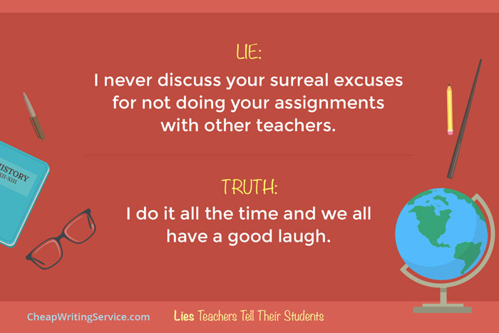 Lies Teachers Tell Their Students - I never discuss your surreal excuses with other teachers.